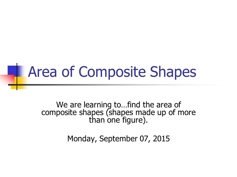Area of Composite Shapes We are learning to…find the area of composite shapes (shapes made up of more than one figure).