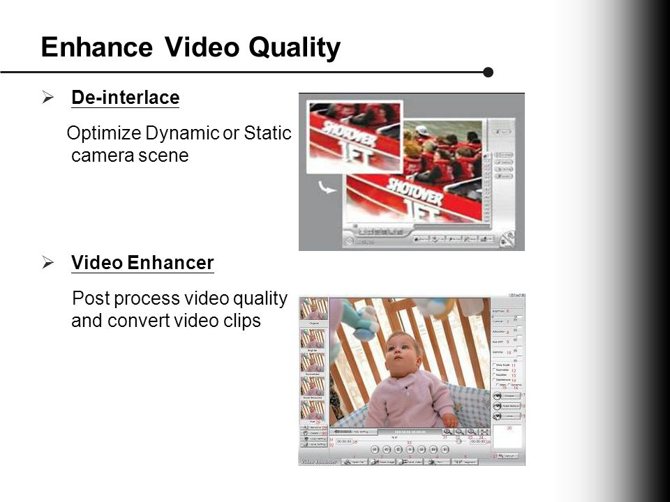 Enhance Video Quality  De-interlace Optimize Dynamic or Static camera scene  Video Enhancer Post process video quality and convert video clips