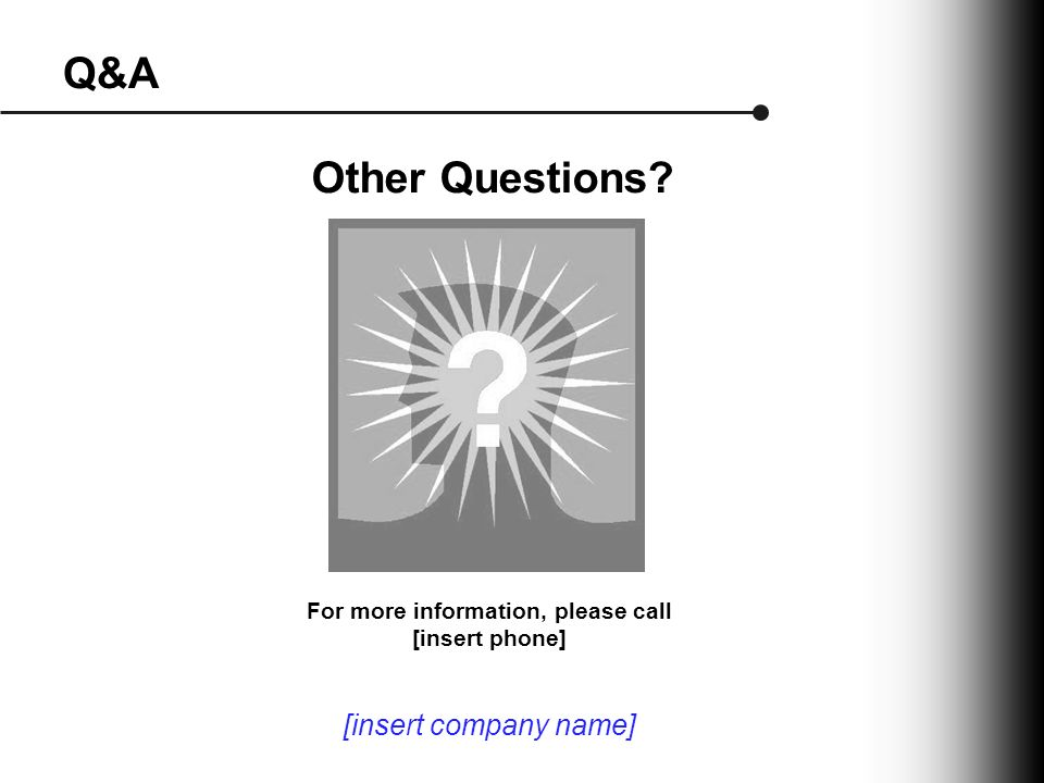 Q&A Other Questions For more information, please call [insert phone] [insert company name]