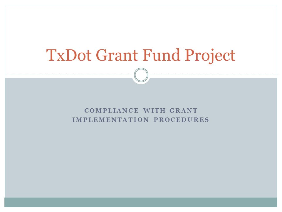 COMPLIANCE WITH GRANT IMPLEMENTATION PROCEDURES TxDot Grant Fund Project