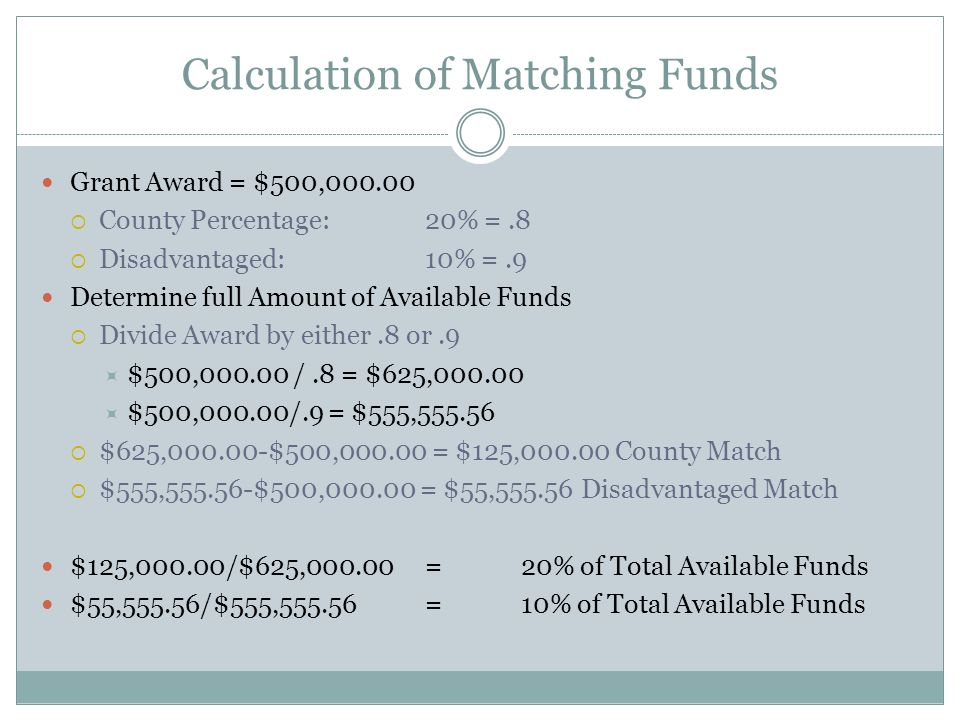 Calculation of Matching Funds Grant Award = $500,  County Percentage:20% =.8  Disadvantaged:10% =.9 Determine full Amount of Available Funds  Divide Award by either.8 or.9  $500, /.8 = $625,  $500,000.00/.9 = $555,  $625, $500, = $125, County Match  $555, $500, = $55, Disadvantaged Match $125,000.00/$625, = 20% of Total Available Funds $55,555.56/$555,555.56=10% of Total Available Funds