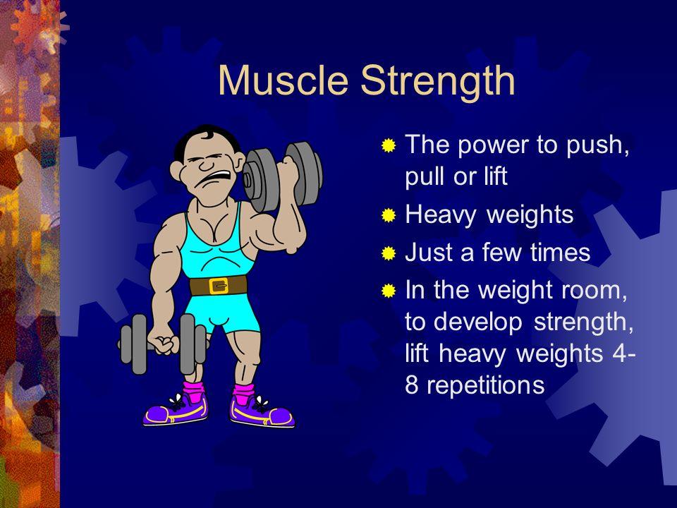 Muscle Strength  The power to push, pull or lift  Heavy weights  Just a few times  In the weight room, to develop strength, lift heavy weights 4- 8 repetitions