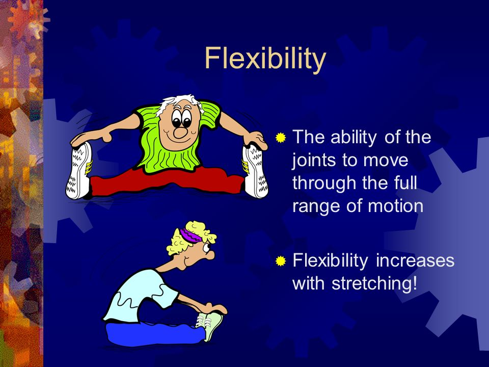 Flexibility  The ability of the joints to move through the full range of motion  Flexibility increases with stretching!