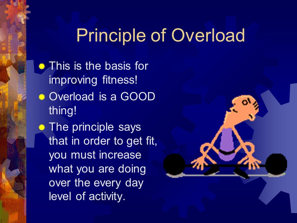 Principle of Overload  This is the basis for improving fitness.