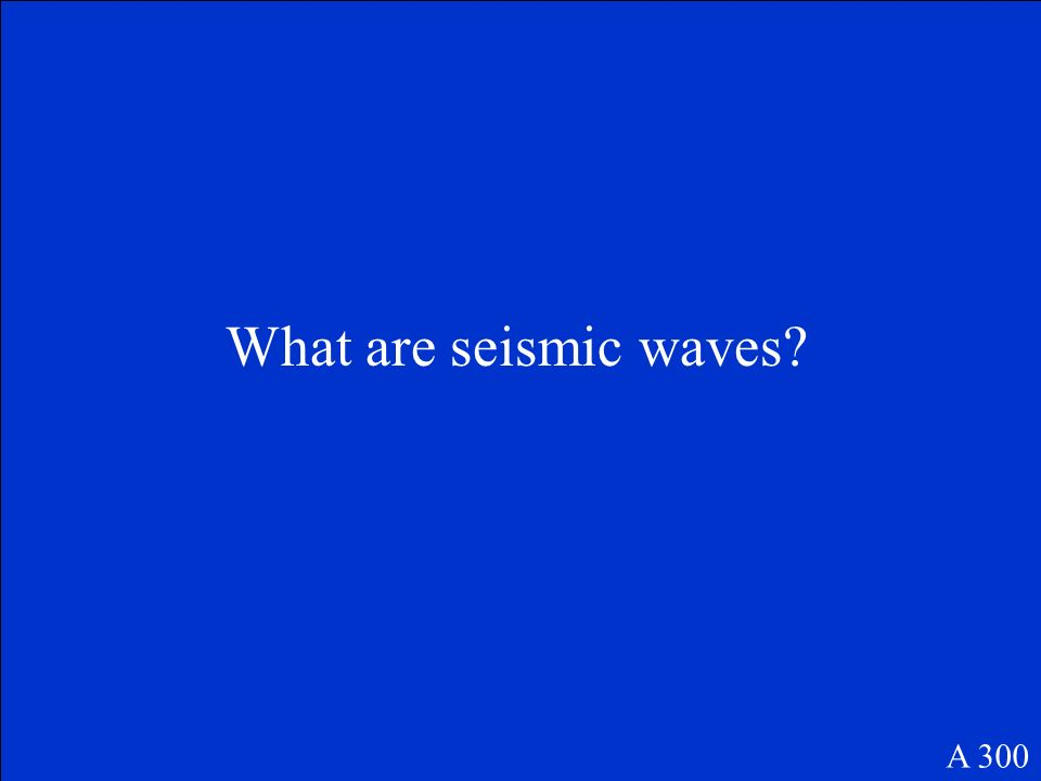 These are the waves that are produced by earthquakes. A 300
