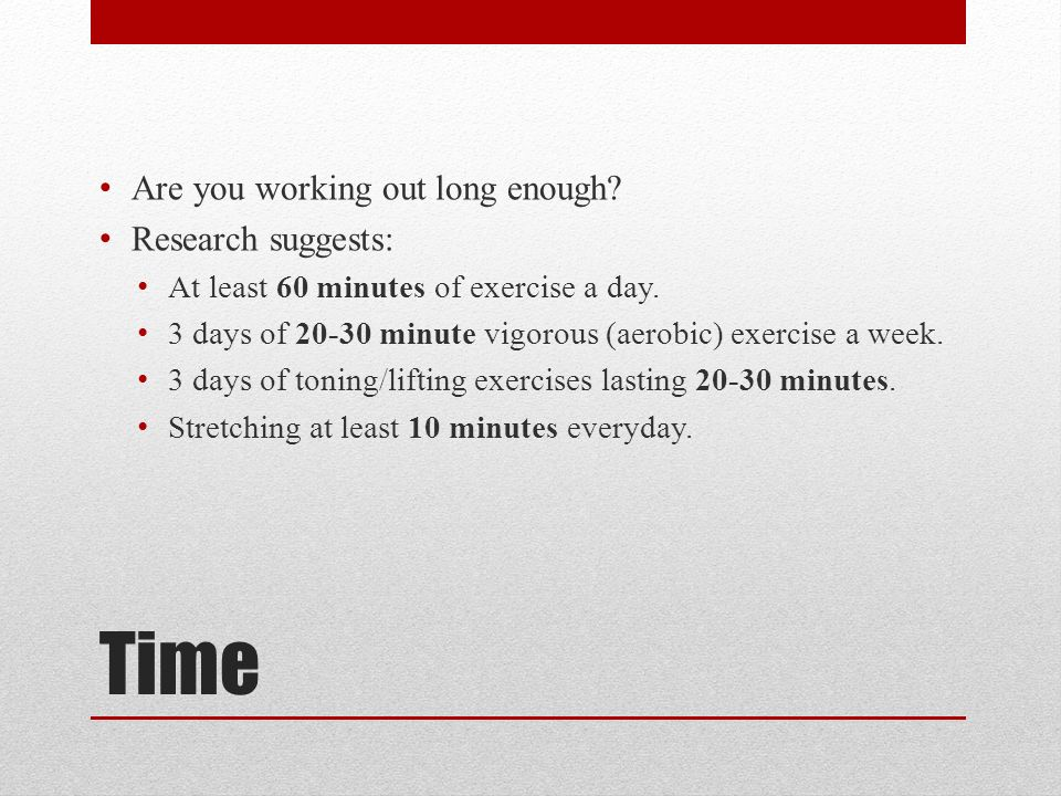 Time Are you working out long enough. Research suggests: At least 60 minutes of exercise a day.
