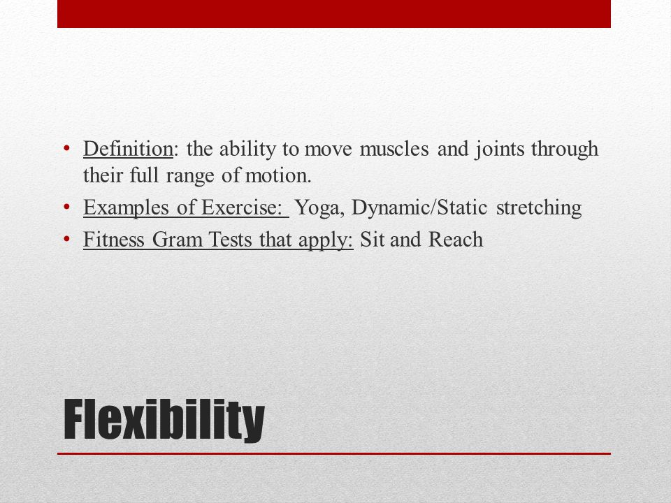 Flexibility Definition: the ability to move muscles and joints through their full range of motion.