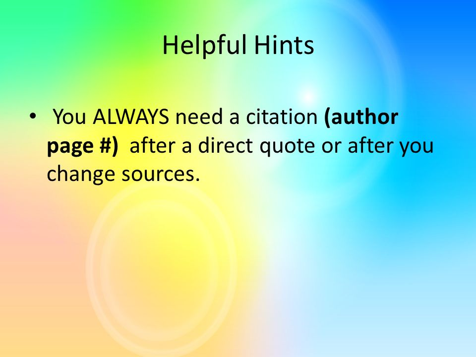 Helpful Hints You ALWAYS need a citation (author page #) after a direct quote or after you change sources.