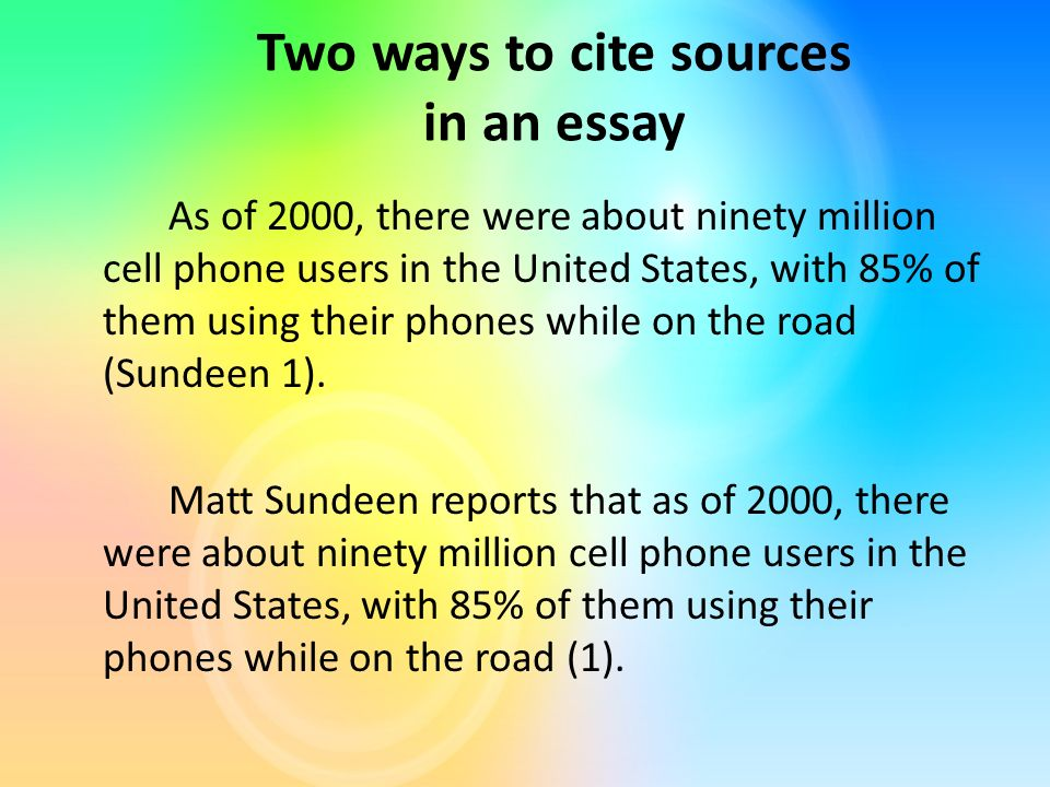 Two ways to cite sources in an essay As of 2000, there were about ninety million cell phone users in the United States, with 85% of them using their phones while on the road (Sundeen 1).