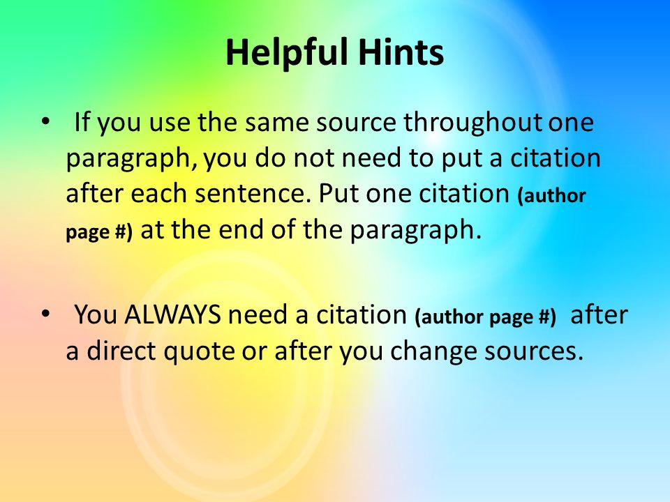 Helpful Hints If you use the same source throughout one paragraph, you do not need to put a citation after each sentence.