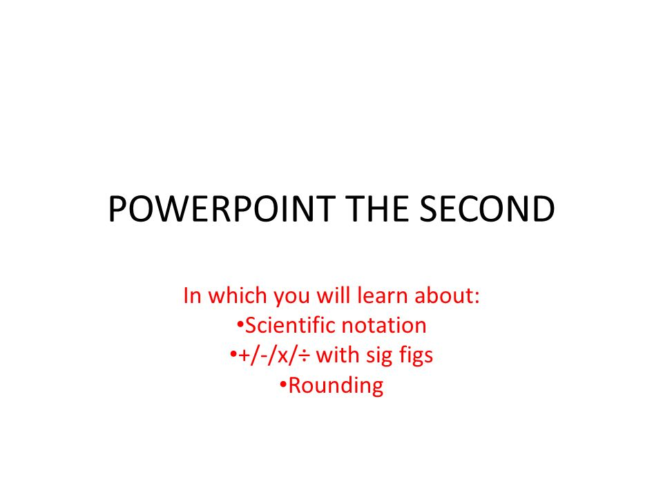 POWERPOINT THE SECOND In which you will learn about: Scientific notation +/-/x/÷ with sig figs Rounding
