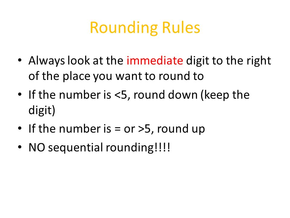 Rounding Rules Always look at the immediate digit to the right of the place you want to round to If the number is <5, round down (keep the digit) If the number is = or >5, round up NO sequential rounding!!!!