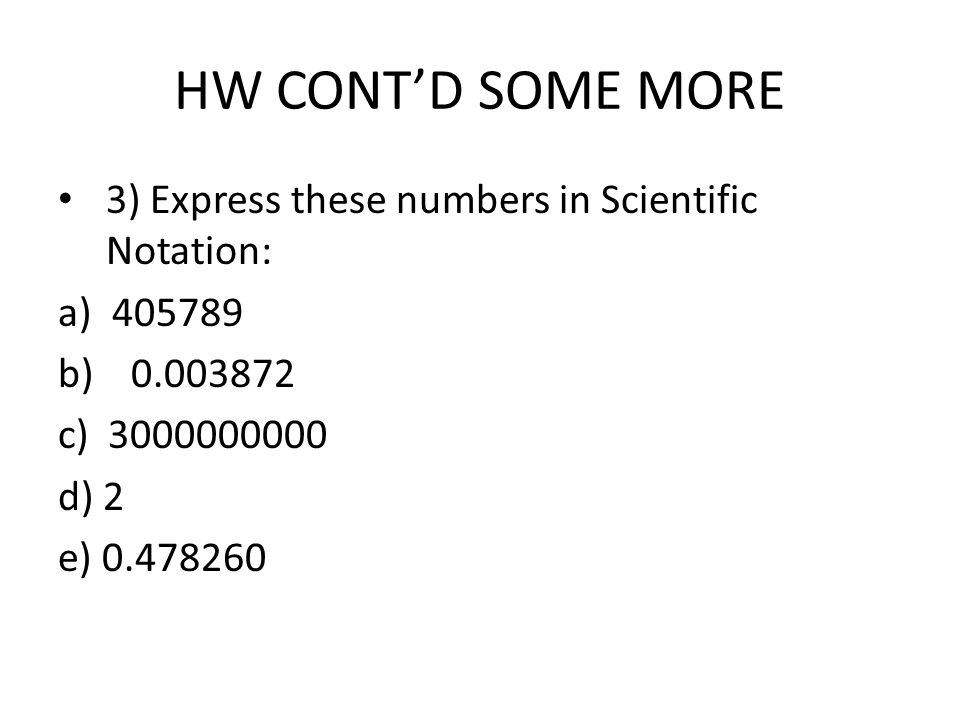 HW CONT'D SOME MORE 3) Express these numbers in Scientific Notation: a) b) c) d) 2 e)