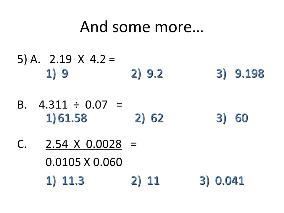 And some more… 5) A X 4.2 = 1) 9 2) 9.2 3) B.