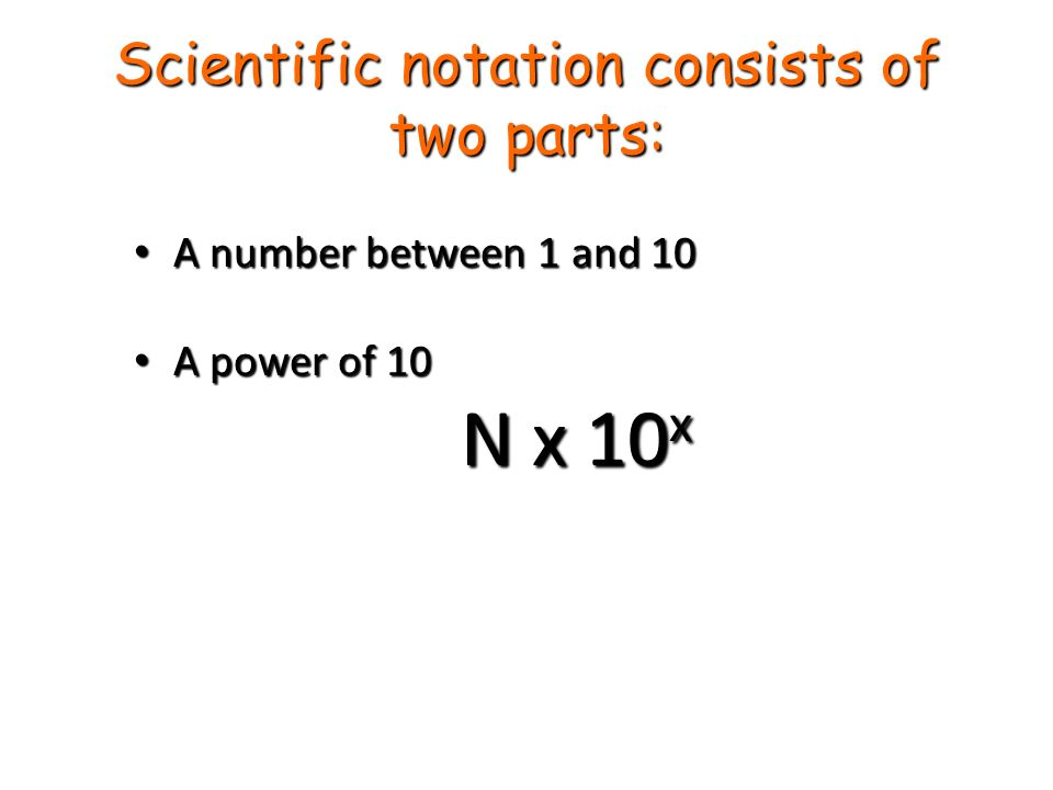 Scientific notation consists of two parts: A number between 1 and 10 A number between 1 and 10 A power of 10 A power of 10 N x 10 x