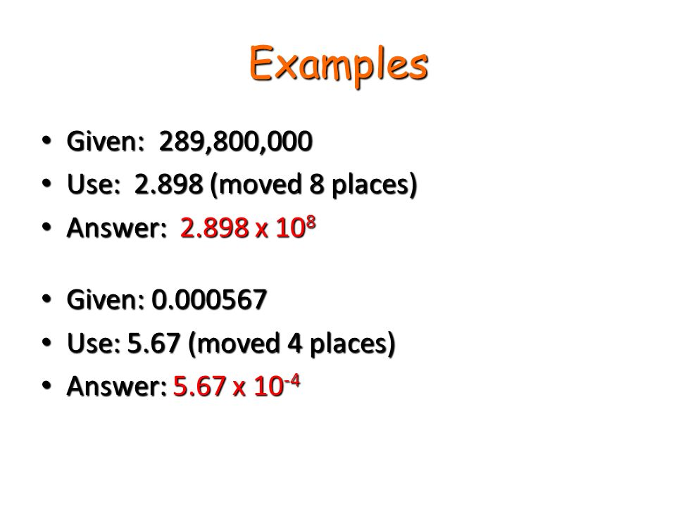 Examples Given: 289,800,000 Given: 289,800,000 Use: (moved 8 places) Use: (moved 8 places) Answer: x 10 8 Answer: x 10 8 Given: Given: Use: 5.67 (moved 4 places) Use: 5.67 (moved 4 places) Answer: 5.67 x Answer: 5.67 x 10 -4