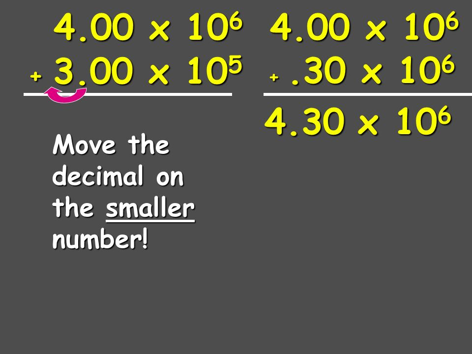 4 x x 10 5 If the exponents are NOT the same, we must move a decimal to make them the same.