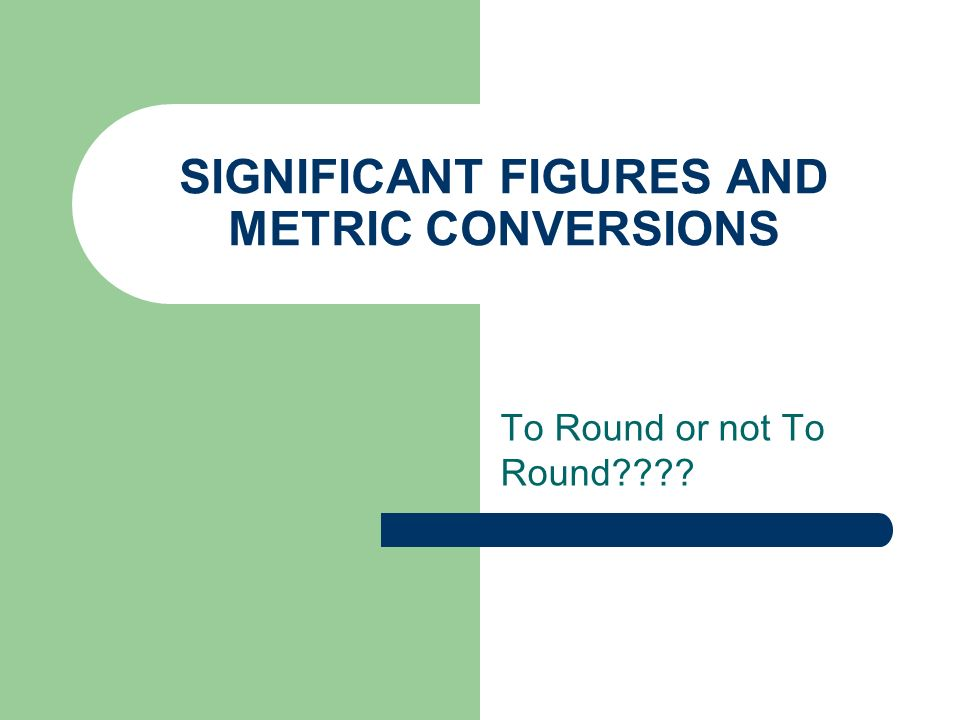 SIGNIFICANT FIGURES AND METRIC CONVERSIONS To Round or not To Round