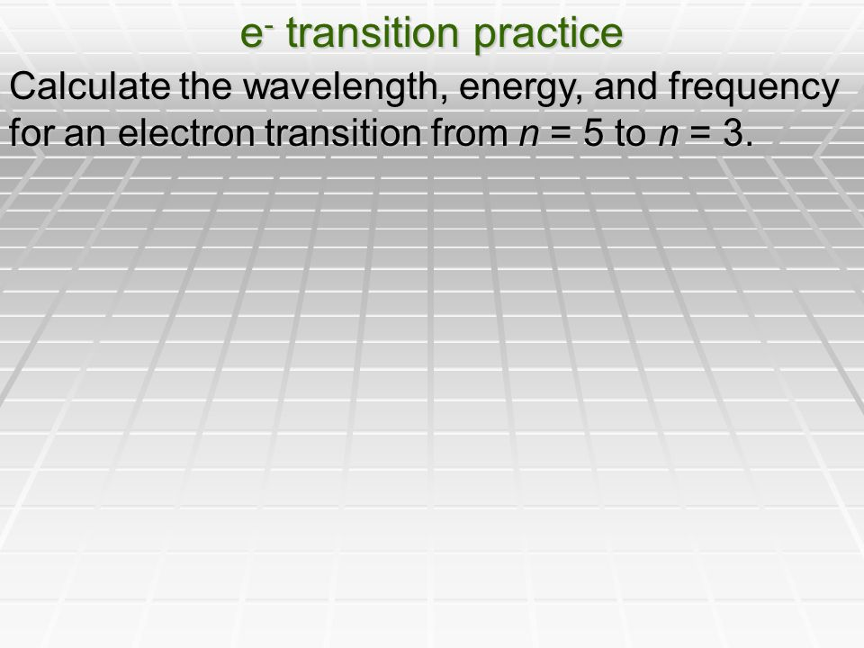 e - transition practice Calculate the wavelength, energy, and frequency for an electron transition from n = 5 to n = 3.