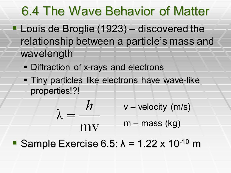 6.4 The Wave Behavior of Matter  Louis de Broglie (1923) – discovered the relationship between a particle's mass and wavelength  Diffraction of x-rays and electrons  Tiny particles like electrons have wave-like properties! .