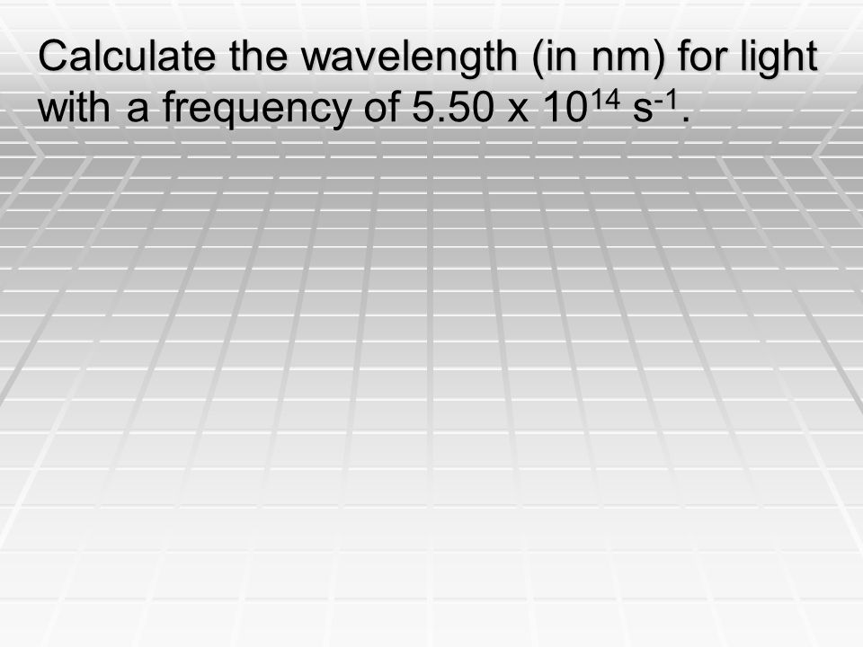 Calculate the wavelength (in nm) for light with a frequency of 5.50 x s -1.