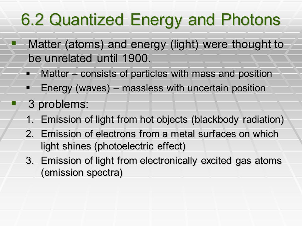 6.2 Quantized Energy and Photons  Matter (atoms) and energy (light) were thought to be unrelated until 1900.