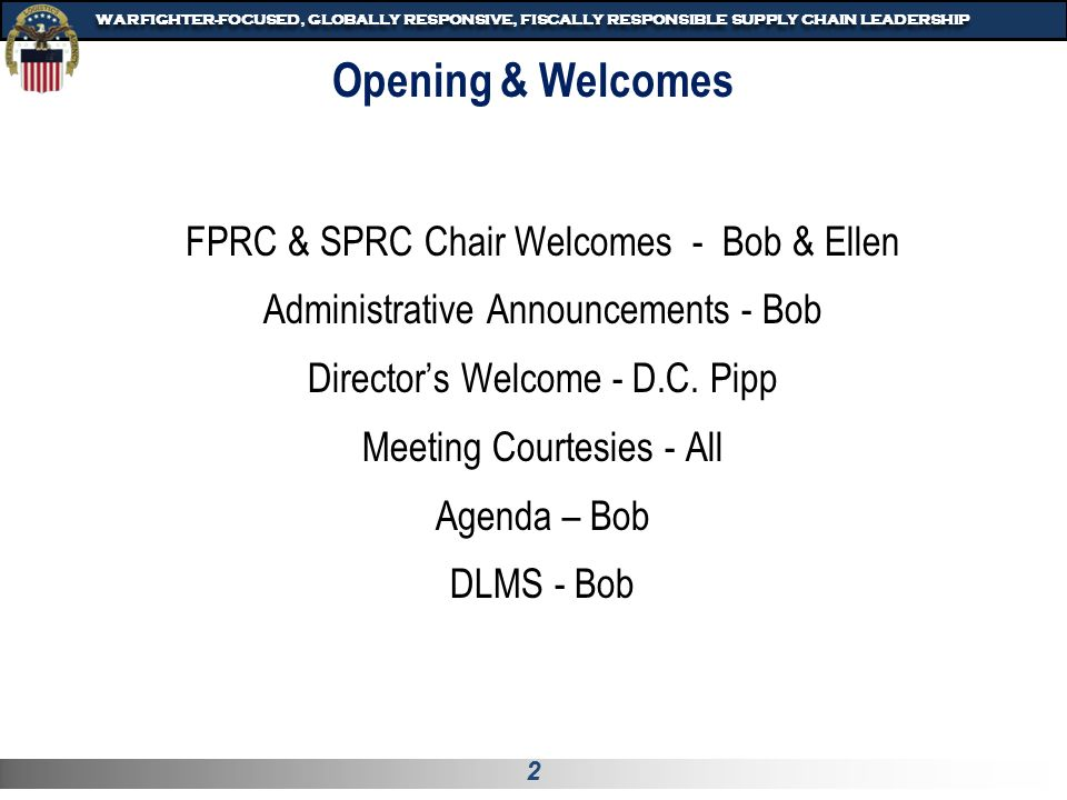 2 WARFIGHTER-FOCUSED, GLOBALLY RESPONSIVE, FISCALLY RESPONSIBLE SUPPLY CHAIN LEADERSHIP FPRC & SPRC Chair Welcomes - Bob & Ellen Administrative Announcements - Bob Director's Welcome - D.C.
