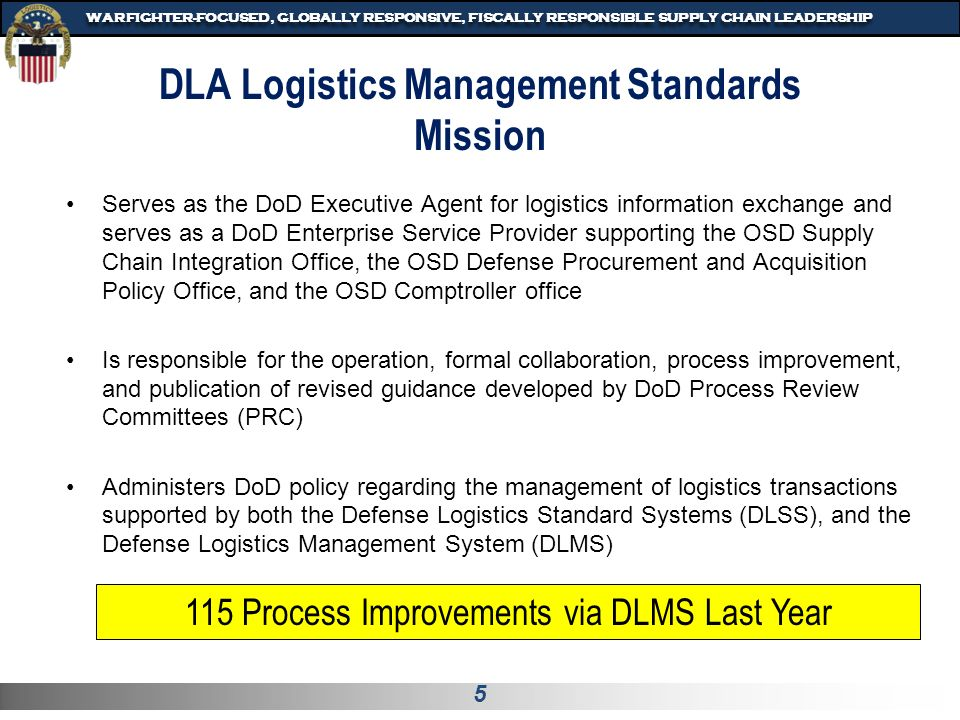 5 WARFIGHTER-FOCUSED, GLOBALLY RESPONSIVE, FISCALLY RESPONSIBLE SUPPLY CHAIN LEADERSHIP DLA Logistics Management Standards Mission Serves as the DoD Executive Agent for logistics information exchange and serves as a DoD Enterprise Service Provider supporting the OSD Supply Chain Integration Office, the OSD Defense Procurement and Acquisition Policy Office, and the OSD Comptroller office Is responsible for the operation, formal collaboration, process improvement, and publication of revised guidance developed by DoD Process Review Committees (PRC) Administers DoD policy regarding the management of logistics transactions supported by both the Defense Logistics Standard Systems (DLSS), and the Defense Logistics Management System (DLMS) 115 Process Improvements via DLMS Last Year