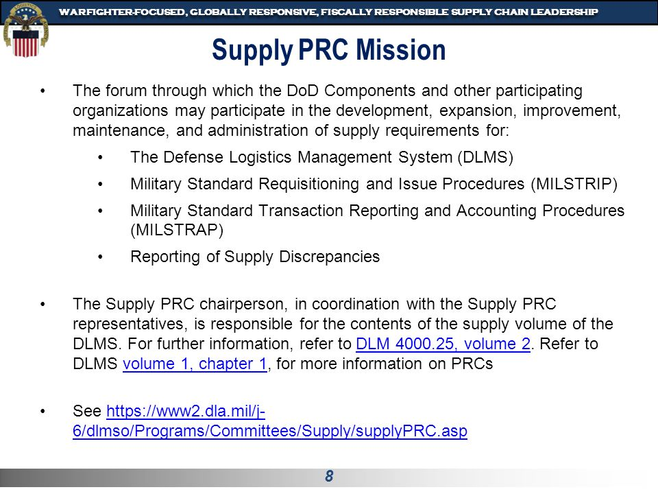 8 WARFIGHTER-FOCUSED, GLOBALLY RESPONSIVE, FISCALLY RESPONSIBLE SUPPLY CHAIN LEADERSHIP The forum through which the DoD Components and other participating organizations may participate in the development, expansion, improvement, maintenance, and administration of supply requirements for: The Defense Logistics Management System (DLMS) Military Standard Requisitioning and Issue Procedures (MILSTRIP) Military Standard Transaction Reporting and Accounting Procedures (MILSTRAP) Reporting of Supply Discrepancies The Supply PRC chairperson, in coordination with the Supply PRC representatives, is responsible for the contents of the supply volume of the DLMS.
