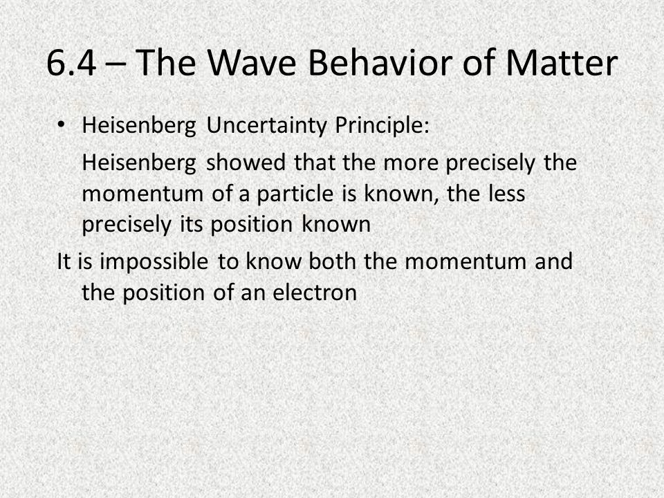 6.4 – The Wave Behavior of Matter Heisenberg Uncertainty Principle: Heisenberg showed that the more precisely the momentum of a particle is known, the less precisely its position known It is impossible to know both the momentum and the position of an electron