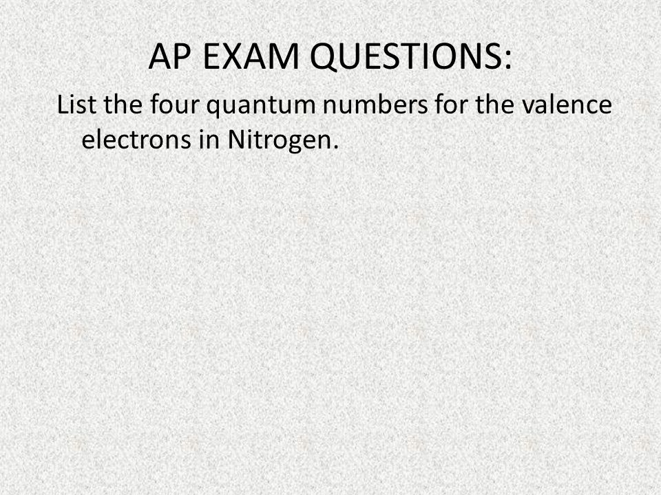 AP EXAM QUESTIONS: List the four quantum numbers for the valence electrons in Nitrogen.