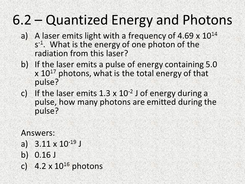 6.2 – Quantized Energy and Photons a)A laser emits light with a frequency of 4.69 x s -1.