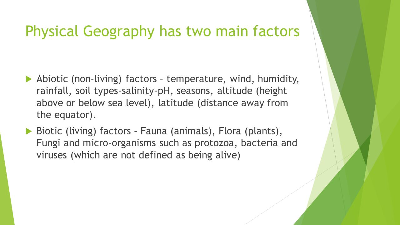 Physical Geography has two main factors  Abiotic (non-living) factors – temperature, wind, humidity, rainfall, soil types-salinity-pH, seasons, altitude (height above or below sea level), latitude (distance away from the equator).
