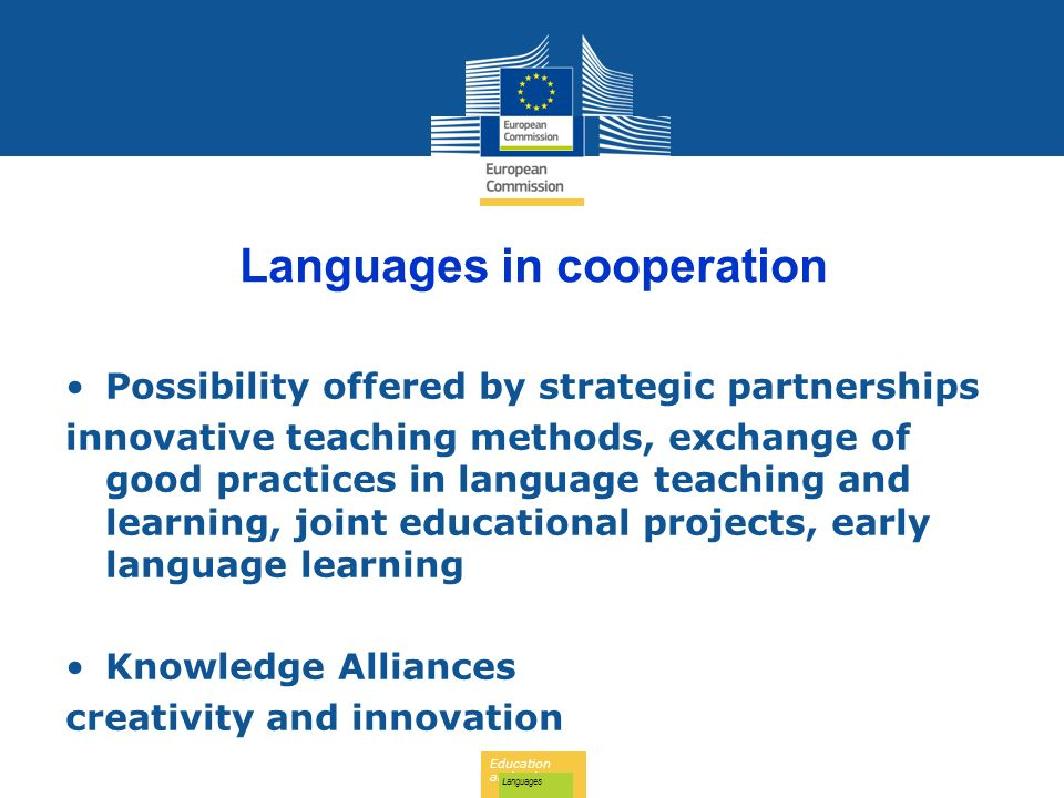 Education and Culture Languages Languages in cooperation Possibility offered by strategic partnerships innovative teaching methods, exchange of good practices in language teaching and learning, joint educational projects, early language learning Knowledge Alliances creativity and innovation