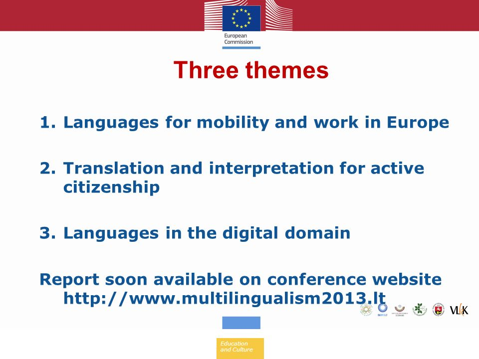 Education and Culture 1.Languages for mobility and work in Europe 2.Translation and interpretation for active citizenship 3.Languages in the digital domain Report soon available on conference website   Three themes