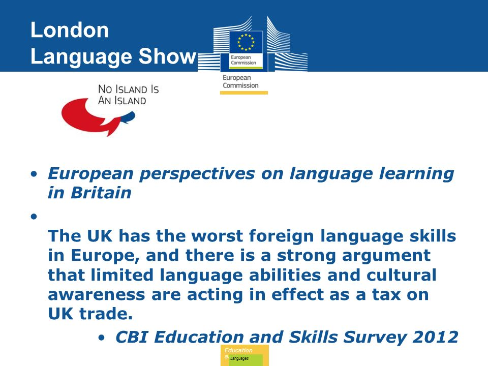 Education and Culture Languages London Language Show European perspectives on language learning in Britain The UK has the worst foreign language skills in Europe, and there is a strong argument that limited language abilities and cultural awareness are acting in effect as a tax on UK trade.