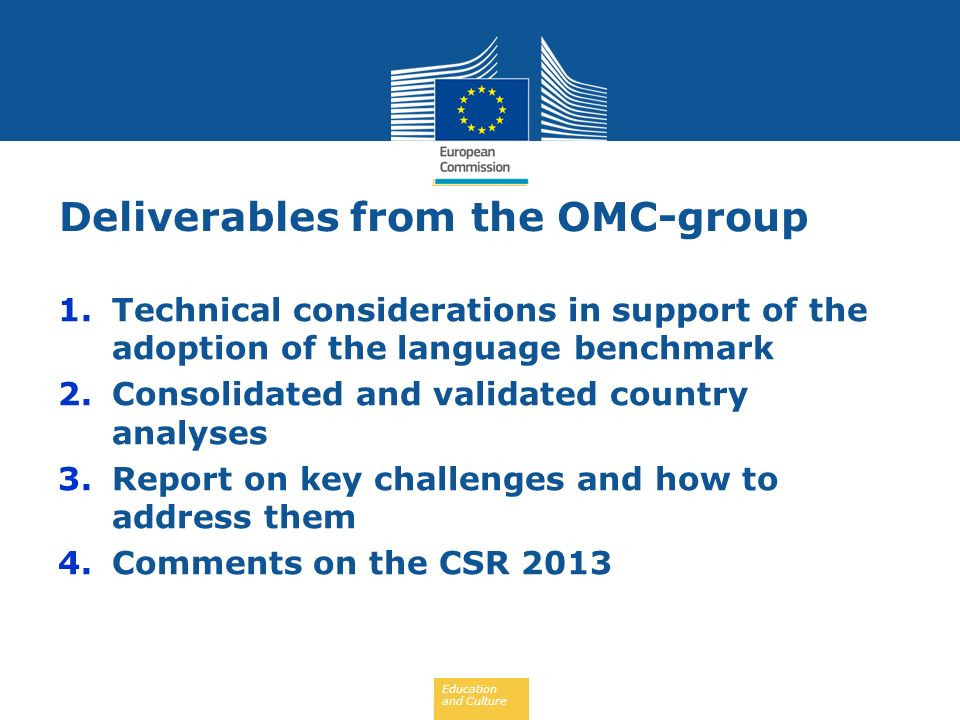 Education and Culture 1.Technical considerations in support of the adoption of the language benchmark 2.Consolidated and validated country analyses 3.Report on key challenges and how to address them 4.Comments on the CSR 2013 Deliverables from the OMC-group