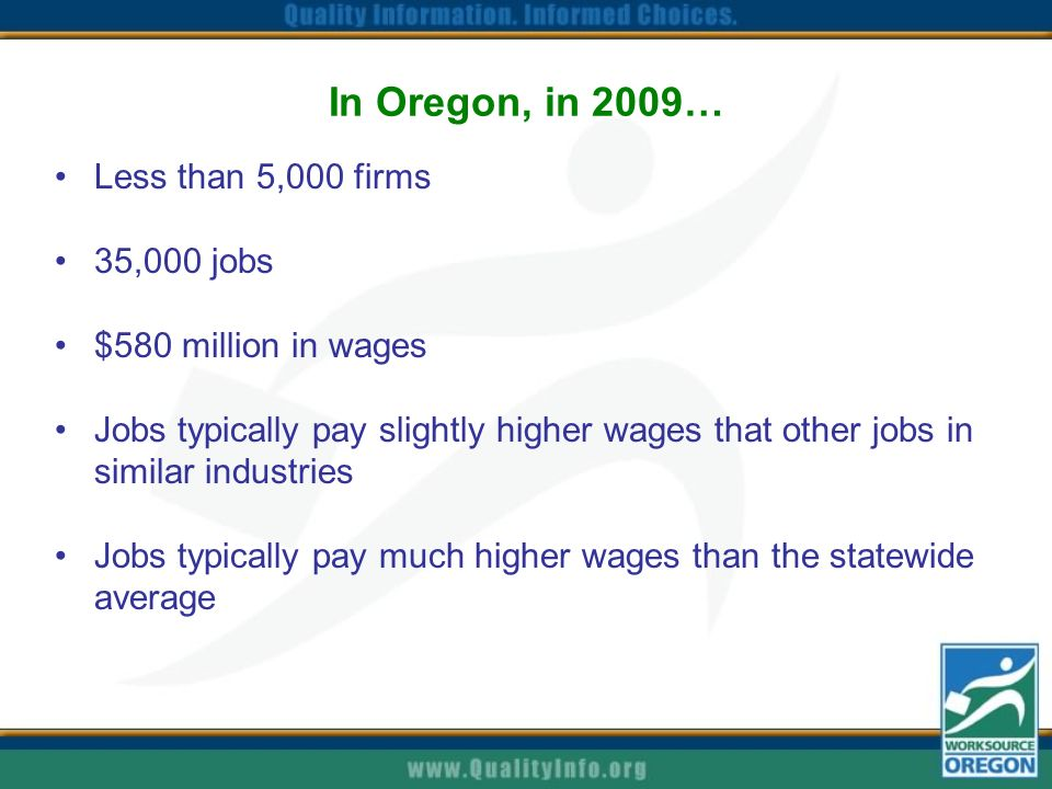 In Oregon, in 2009… Less than 5,000 firms 35,000 jobs $580 million in wages Jobs typically pay slightly higher wages that other jobs in similar industries Jobs typically pay much higher wages than the statewide average