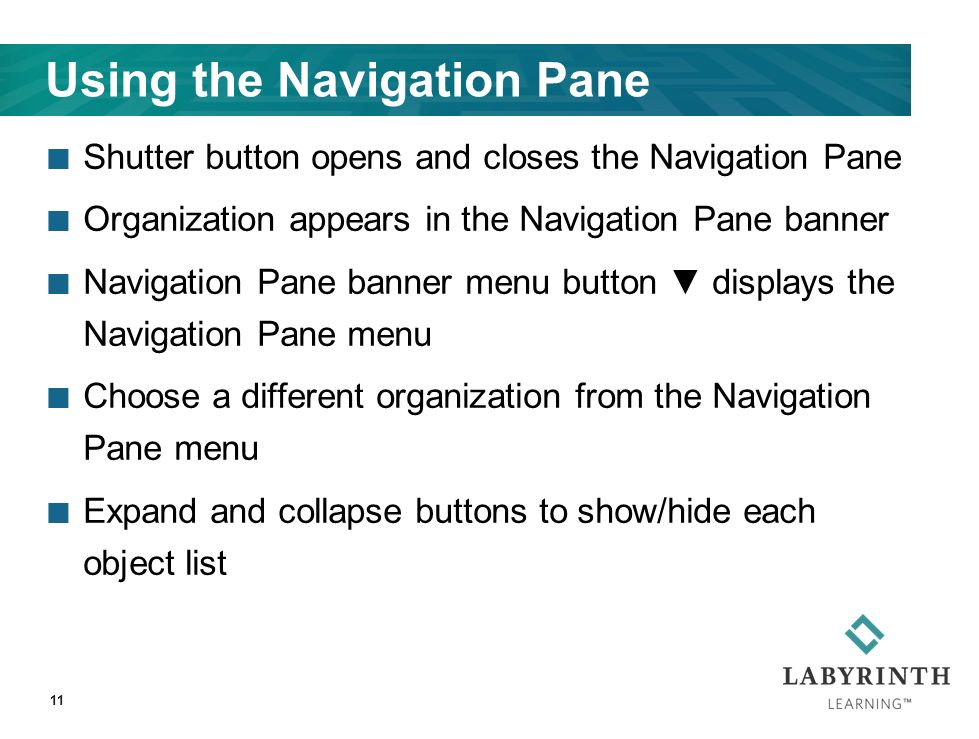 Using the Navigation Pane Shutter button opens and closes the Navigation Pane Organization appears in the Navigation Pane banner Navigation Pane banner menu button ▼ displays the Navigation Pane menu Choose a different organization from the Navigation Pane menu Expand and collapse buttons to show/hide each object list 11