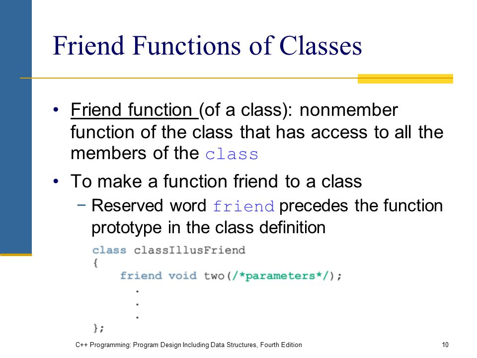 C++ Programming: Program Design Including Data Structures, Fourth Edition10 Friend Functions of Classes Friend function (of a class): nonmember function of the class that has access to all the members of the class To make a function friend to a class −Reserved word friend precedes the function prototype in the class definition
