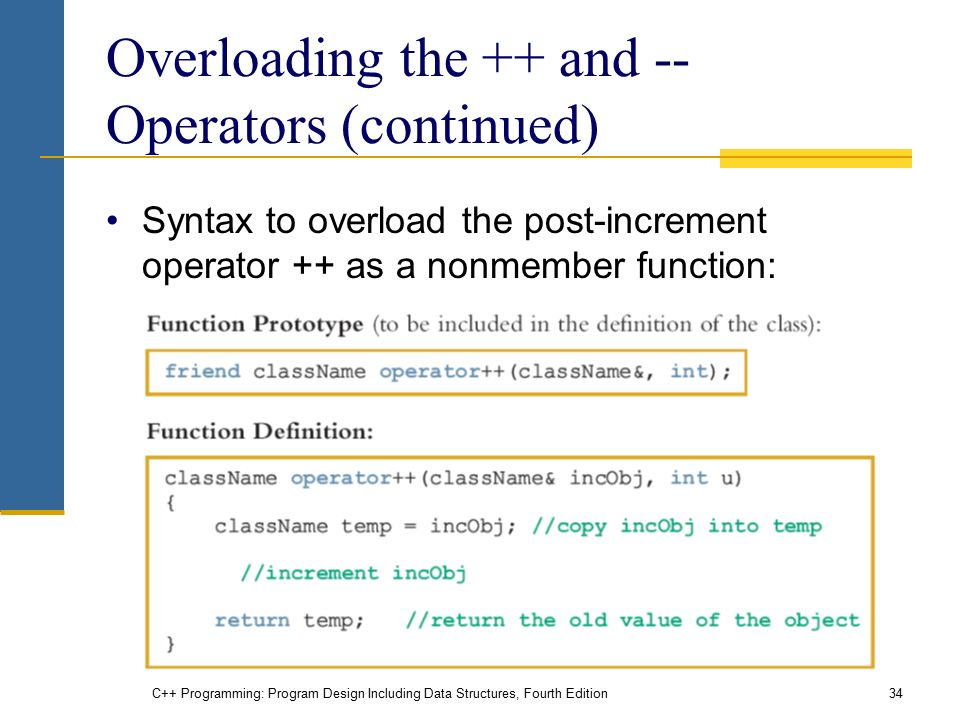 C++ Programming: Program Design Including Data Structures, Fourth Edition34 Overloading the ++ and -- Operators (continued) Syntax to overload the post-increment operator ++ as a nonmember function: