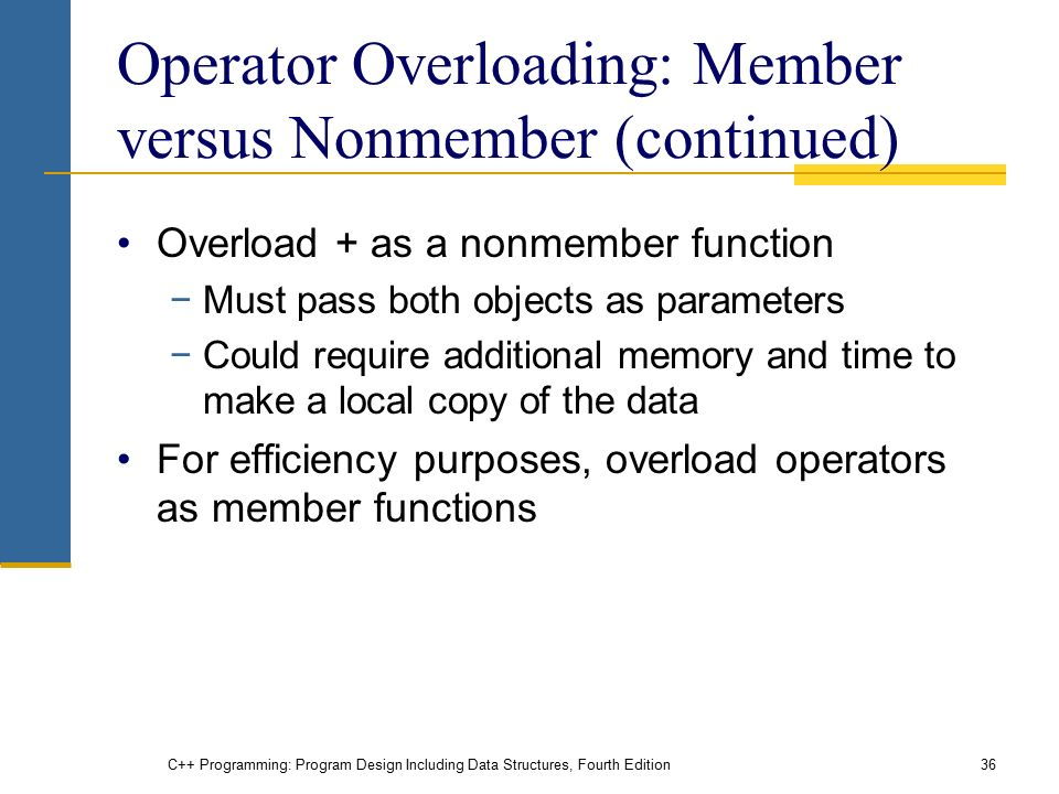 C++ Programming: Program Design Including Data Structures, Fourth Edition36 Operator Overloading: Member versus Nonmember (continued) Overload + as a nonmember function −Must pass both objects as parameters −Could require additional memory and time to make a local copy of the data For efficiency purposes, overload operators as member functions