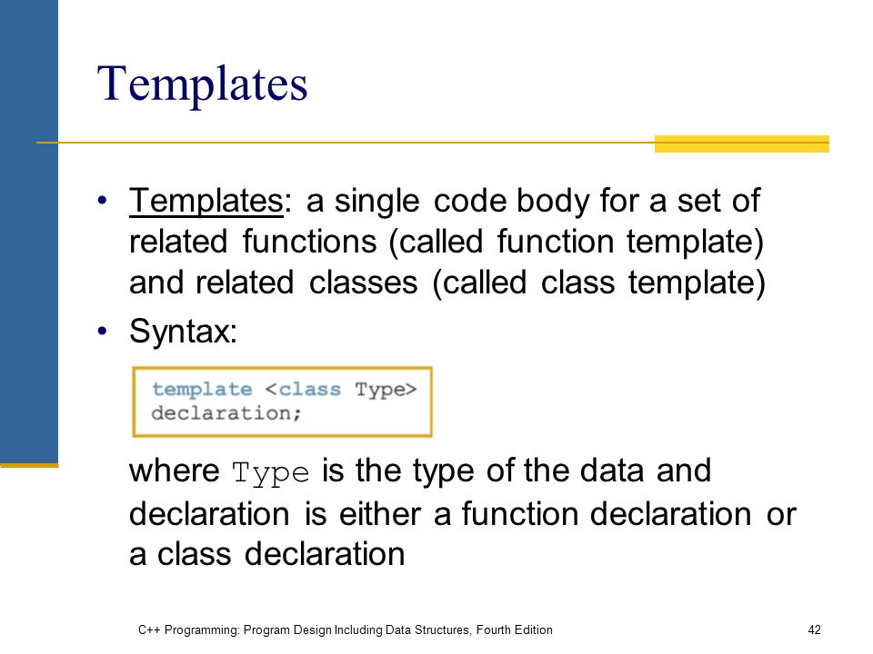 C++ Programming: Program Design Including Data Structures, Fourth Edition42 Templates Templates: a single code body for a set of related functions (called function template) and related classes (called class template) Syntax: where Type is the type of the data and declaration is either a function declaration or a class declaration