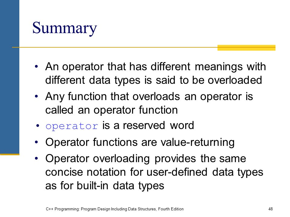 C++ Programming: Program Design Including Data Structures, Fourth Edition48 Summary An operator that has different meanings with different data types is said to be overloaded Any function that overloads an operator is called an operator function operator is a reserved word Operator functions are value-returning Operator overloading provides the same concise notation for user-defined data types as for built-in data types