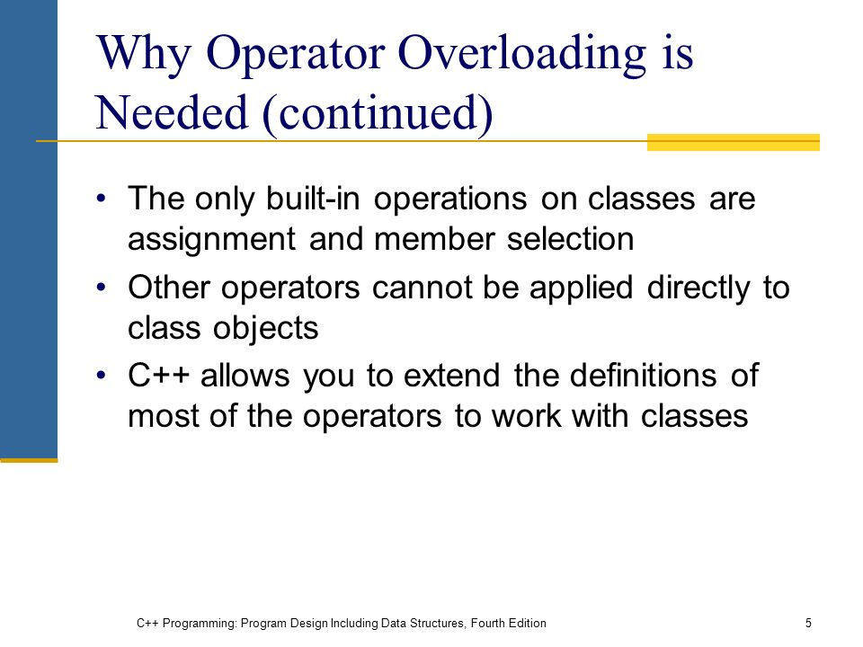 C++ Programming: Program Design Including Data Structures, Fourth Edition5 Why Operator Overloading is Needed (continued) The only built-in operations on classes are assignment and member selection Other operators cannot be applied directly to class objects C++ allows you to extend the definitions of most of the operators to work with classes