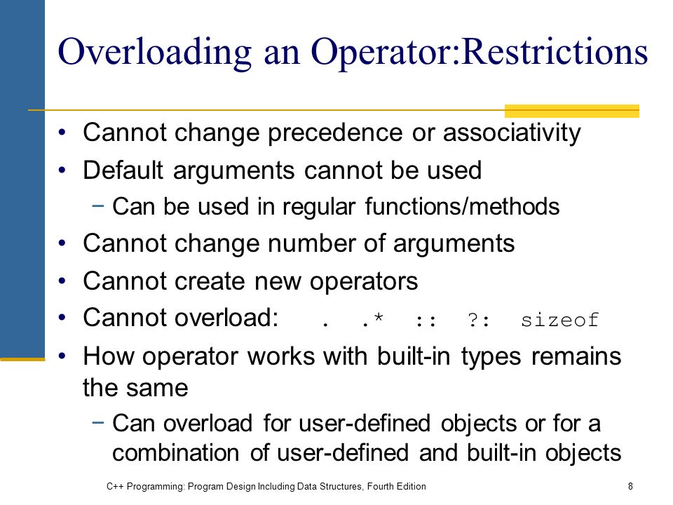 C++ Programming: Program Design Including Data Structures, Fourth Edition8 Overloading an Operator:Restrictions Cannot change precedence or associativity Default arguments cannot be used −Can be used in regular functions/methods Cannot change number of arguments Cannot create new operators Cannot overload:..* :: : sizeof How operator works with built-in types remains the same −Can overload for user-defined objects or for a combination of user-defined and built-in objects