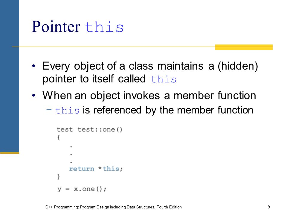 C++ Programming: Program Design Including Data Structures, Fourth Edition9 Pointer this Every object of a class maintains a (hidden) pointer to itself called this When an object invokes a member function − this is referenced by the member function