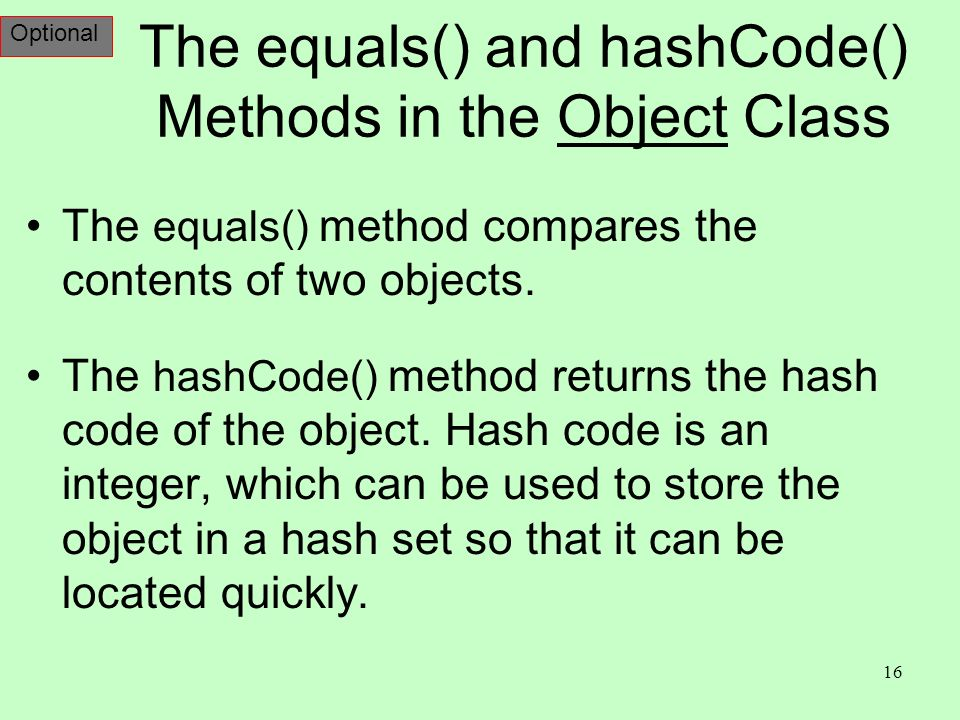 16 The equals() and hashCode() Methods in the Object Class The equals() method compares the contents of two objects.