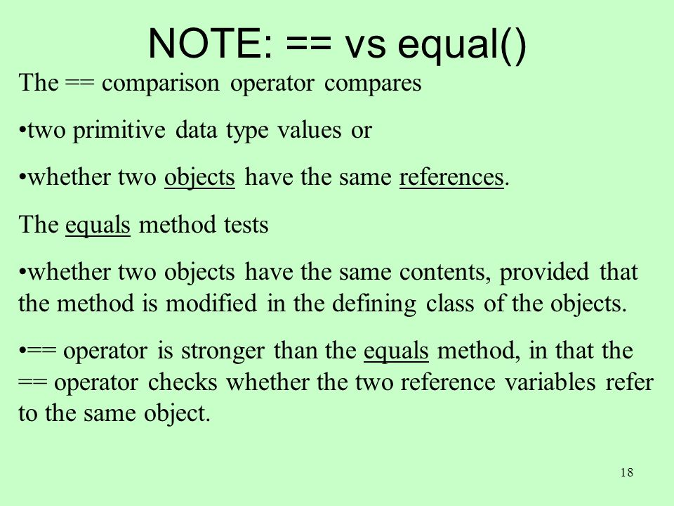 18 NOTE: == vs equal() The == comparison operator compares two primitive data type values or whether two objects have the same references.