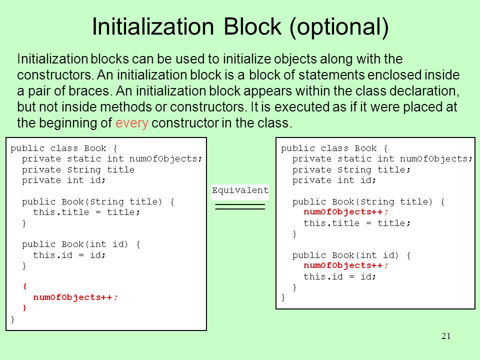 21 Initialization Block (optional) Initialization blocks can be used to initialize objects along with the constructors.